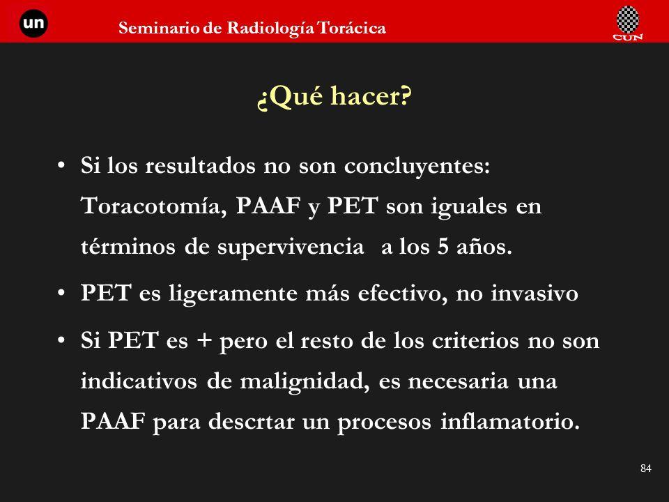 Seminario de Radiología Torácica 84 Si los resultados no son concluyentes: Toracotomía, PAAF y PET son iguales en términos de supervivencia a los 5 añ