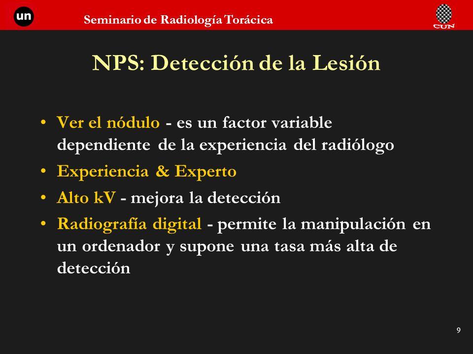Seminario de Radiología Torácica 9 NPS: Detección de la Lesión Ver el nódulo - es un factor variable dependiente de la experiencia del radiólogo Exper