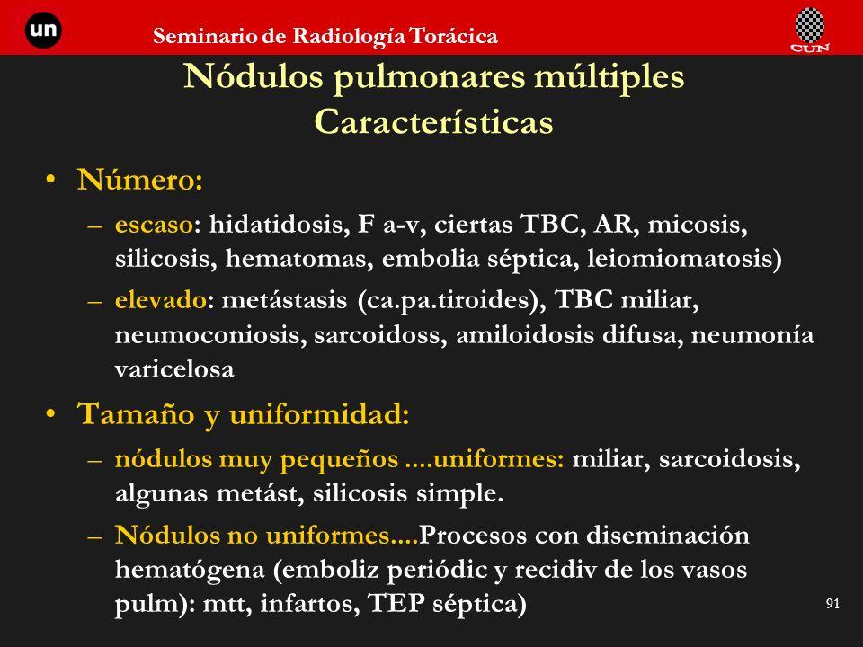 Seminario de Radiología Torácica 91 Nódulos pulmonares múltiples Características Número: –escaso: hidatidosis, F a-v, ciertas TBC, AR, micosis, silico