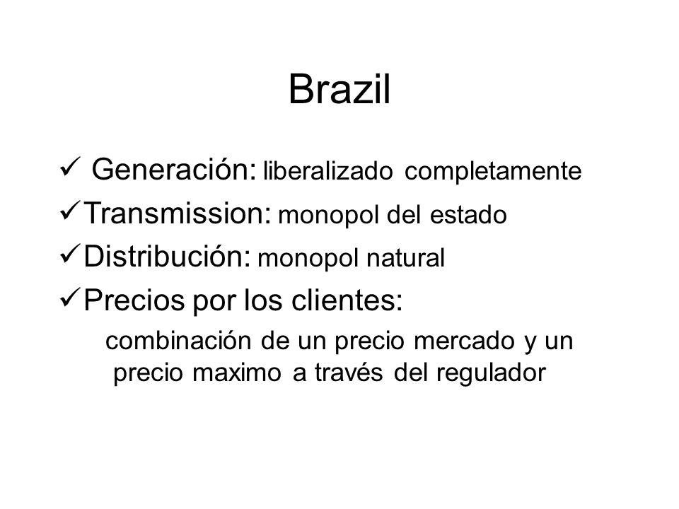 Brazil Generación: liberalizado completamente Transmission: monopol del estado Distribución: monopol natural Precios por los clientes: combinación de un precio mercado y un precio maximo a través del regulador