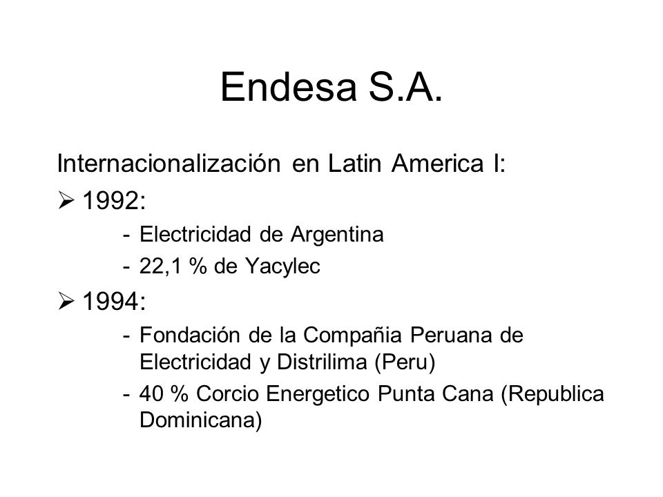 Endesa S.A. Internacionalización en Latin America I: 1992: -Electricidad de Argentina -22,1 % de Yacylec 1994: -Fondación de la Compañia Peruana de El