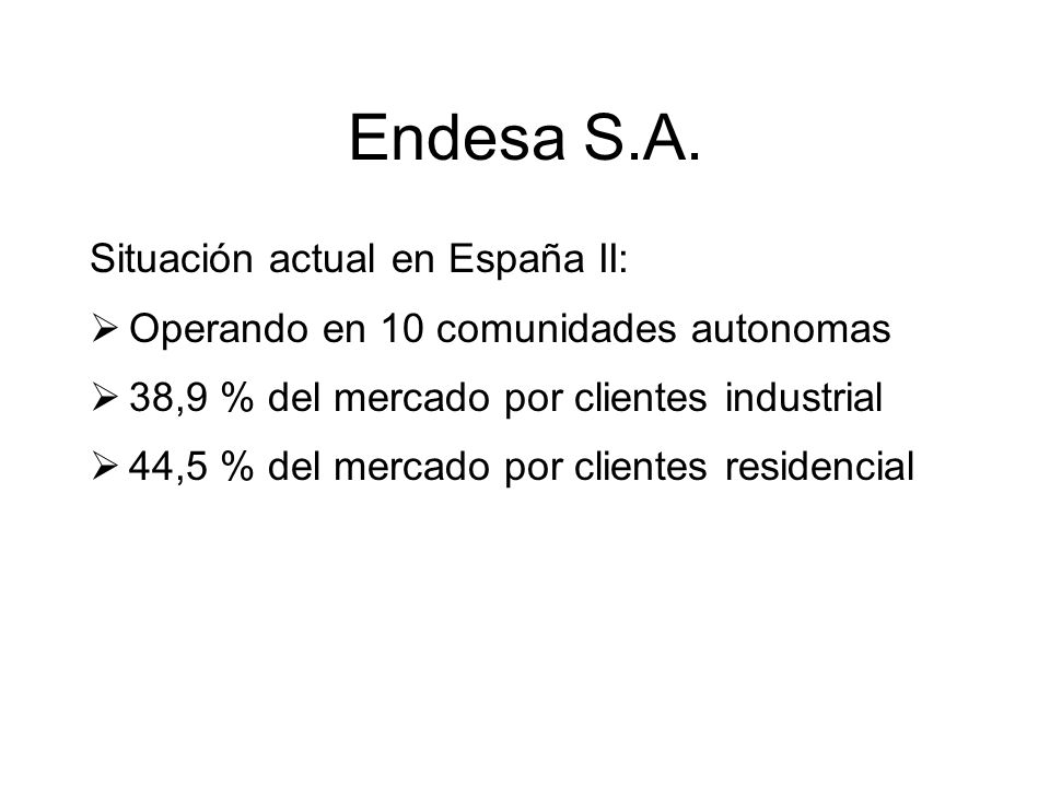 Endesa S.A. Situación actual en España II: Operando en 10 comunidades autonomas 38,9 % del mercado por clientes industrial 44,5 % del mercado por clie