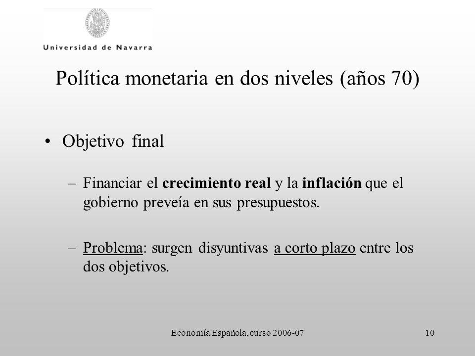 Economía Española, curso 2006-0710 Política monetaria en dos niveles (años 70) Objetivo final –Financiar el crecimiento real y la inflación que el gob
