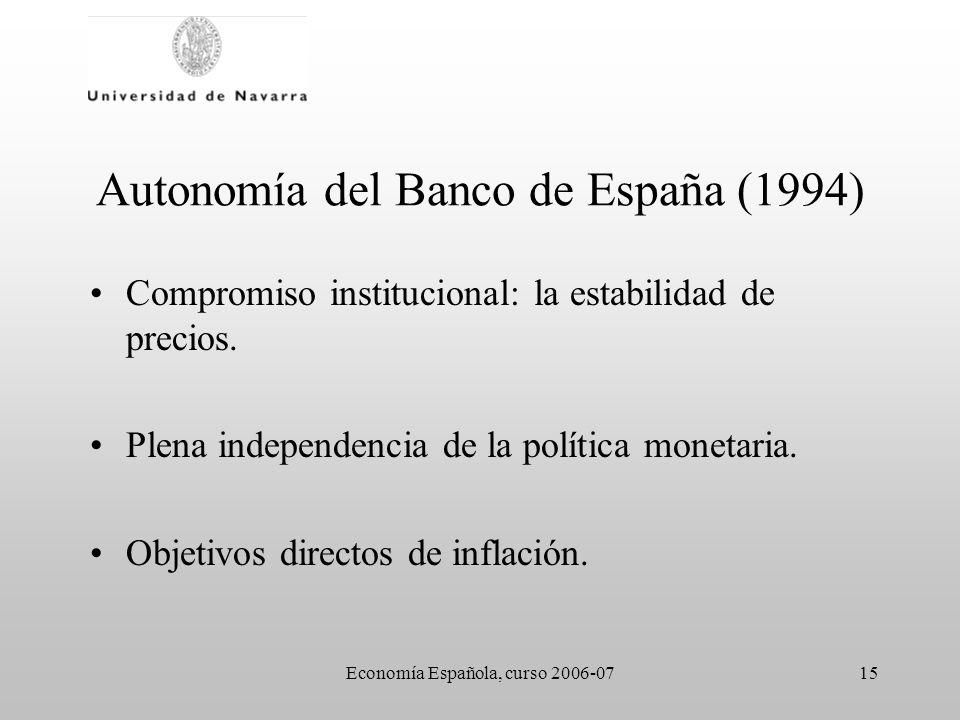 Economía Española, curso 2006-0715 Autonomía del Banco de España (1994) Compromiso institucional: la estabilidad de precios. Plena independencia de la