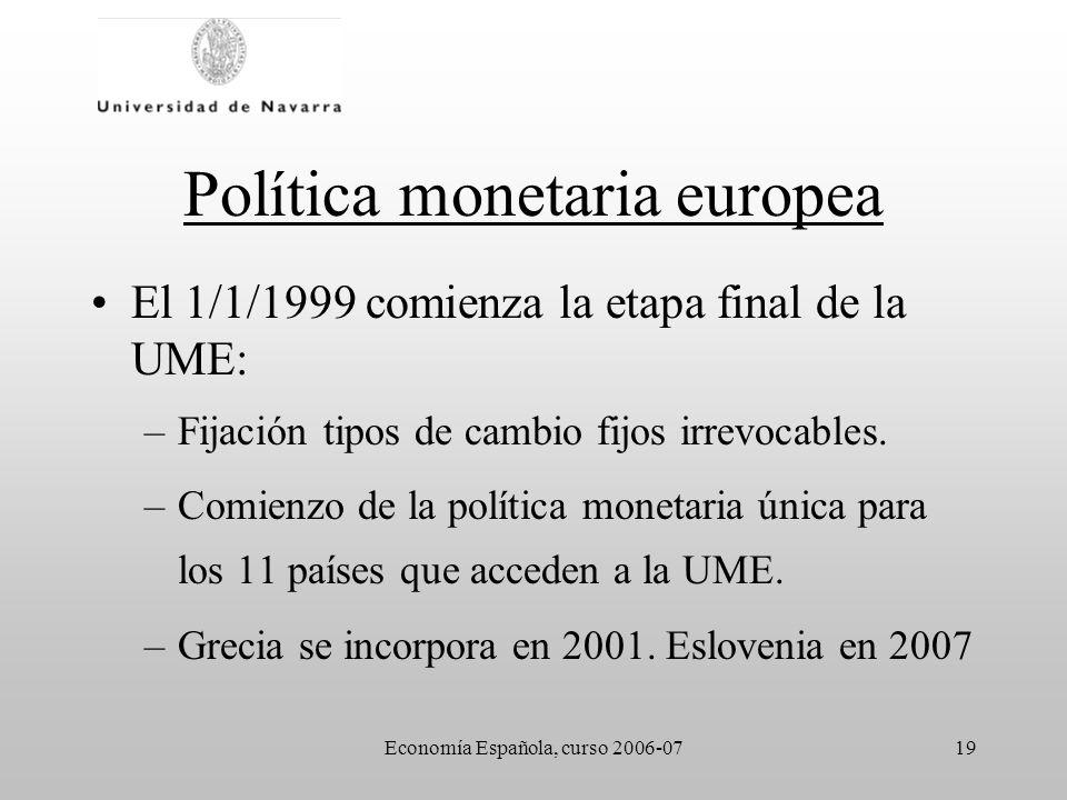 Economía Española, curso 2006-0719 Política monetaria europea El 1/1/1999 comienza la etapa final de la UME: –Fijación tipos de cambio fijos irrevocab