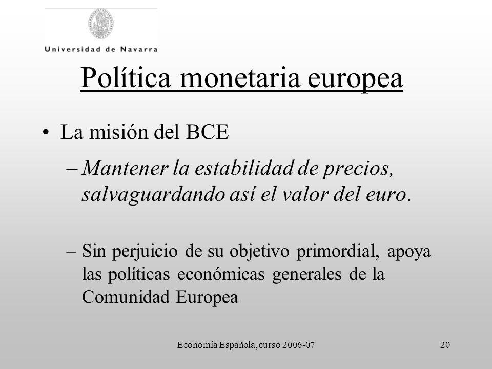 Economía Española, curso 2006-0720 Política monetaria europea La misión del BCE –Mantener la estabilidad de precios, salvaguardando así el valor del e
