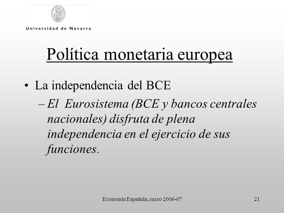 Economía Española, curso 2006-0721 Política monetaria europea La independencia del BCE –El Eurosistema (BCE y bancos centrales nacionales) disfruta de