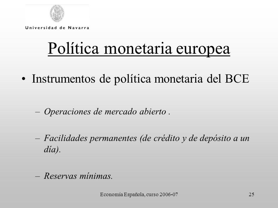 Economía Española, curso 2006-0725 Política monetaria europea Instrumentos de política monetaria del BCE –Operaciones de mercado abierto. –Facilidades