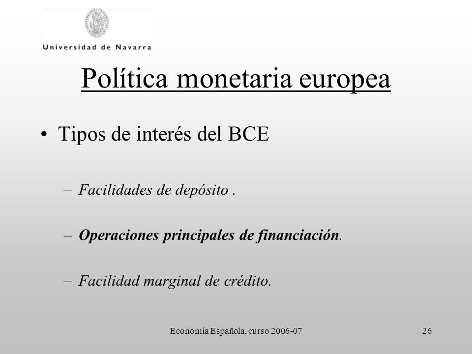 Economía Española, curso 2006-0726 Política monetaria europea Tipos de interés del BCE –Facilidades de depósito. –Operaciones principales de financiac