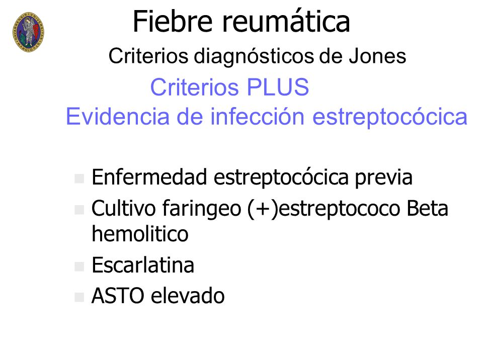 Fiebre reumática n n Enfermedad estreptocócica previa n n Cultivo faringeo (+)estreptococo Beta hemolitico n n Escarlatina n n ASTO elevado Criterios PLUS Evidencia de infección estreptocócica Criterios diagnósticos de Jones