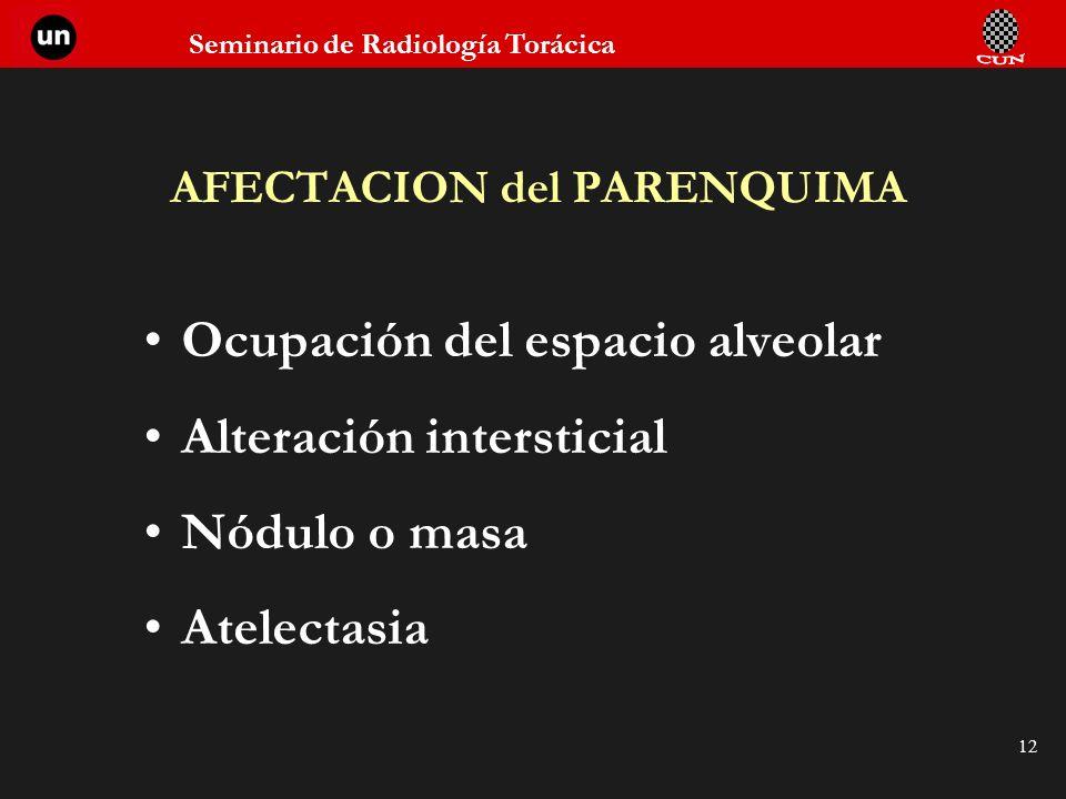 Seminario de Radiología Torácica 12 AFECTACION del PARENQUIMA Ocupación del espacio alveolar Alteración intersticial Nódulo o masa Atelectasia