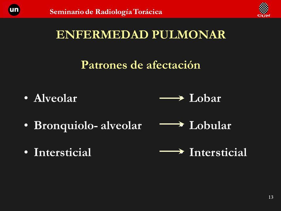 Seminario de Radiología Torácica 13 ENFERMEDAD PULMONAR Patrones de afectación Alveolar Bronquiolo- alveolar Intersticial Lobar Lobular Intersticial
