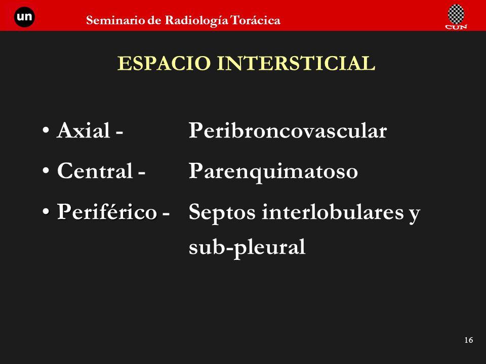 Seminario de Radiología Torácica 16 ESPACIO INTERSTICIAL Axial - Peribroncovascular Central - Parenquimatoso PeriféricoPeriférico - Septos interlobula