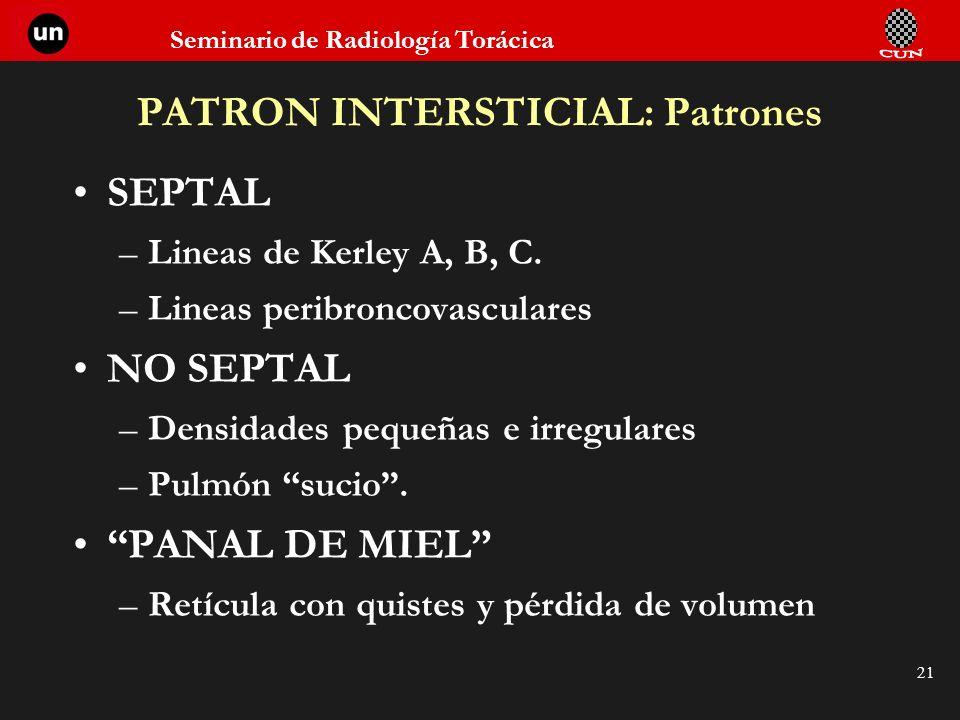 Seminario de Radiología Torácica 21 PATRON INTERSTICIAL: Patrones SEPTAL –Lineas de Kerley A, B, C. –Lineas peribroncovasculares NO SEPTAL –Densidades