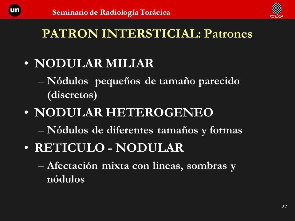 Seminario de Radiología Torácica 22 PATRON INTERSTICIAL: Patrones NODULAR MILIAR –Nódulos pequeños de tamaño parecido (discretos) NODULAR HETEROGENEO