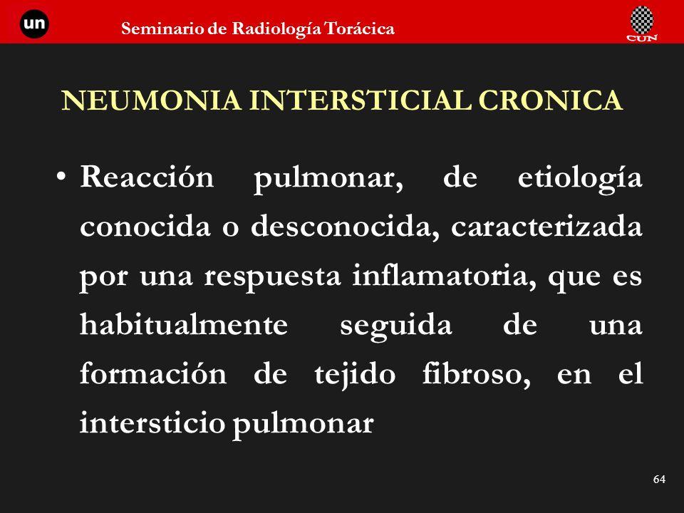Seminario de Radiología Torácica 64 NEUMONIA INTERSTICIAL CRONICA Reacción pulmonar, de etiología conocida o desconocida, caracterizada por una respue