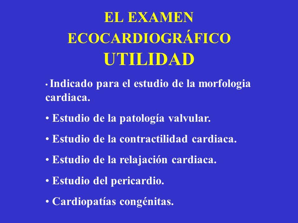 EL EXAMEN ECOCARDIOGRÁFICO UTILIDAD Indicado para el estudio de la morfologia cardiaca. Estudio de la patología valvular. Estudio de la contractilidad