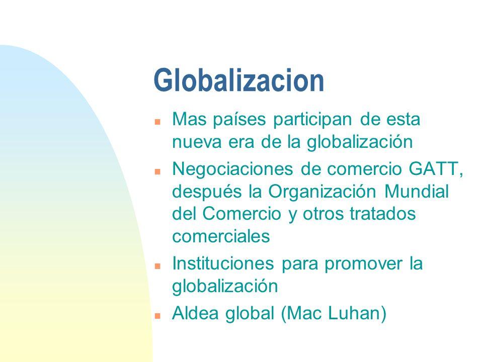 Globalizacion n Mas países participan de esta nueva era de la globalización n Negociaciones de comercio GATT, después la Organización Mundial del Come