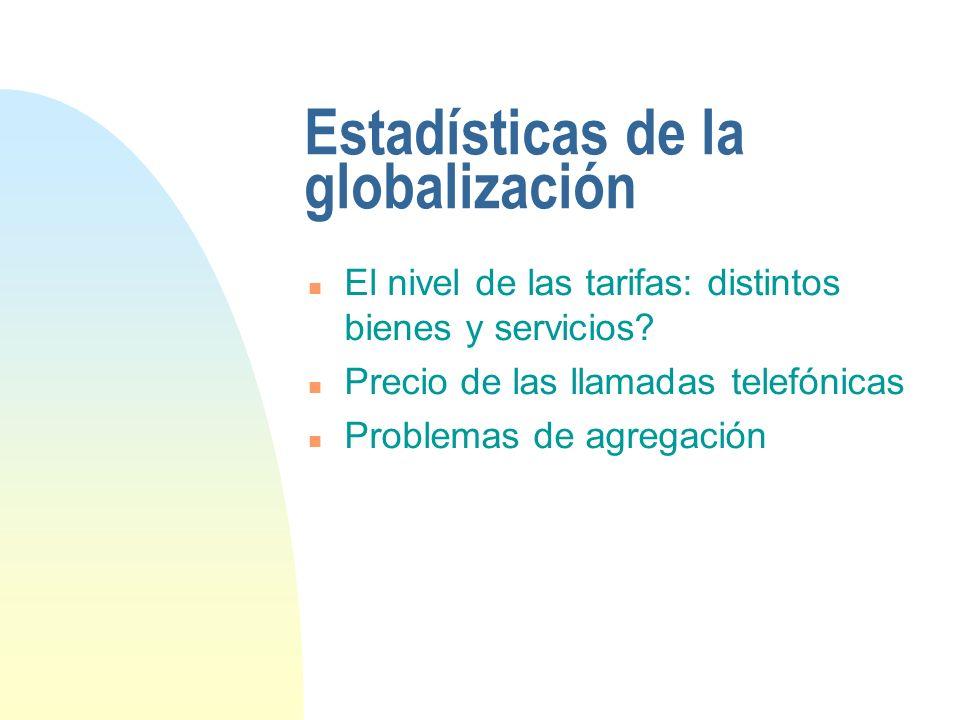 Estadísticas de la globalización n El nivel de las tarifas: distintos bienes y servicios? n Precio de las llamadas telefónicas n Problemas de agregaci