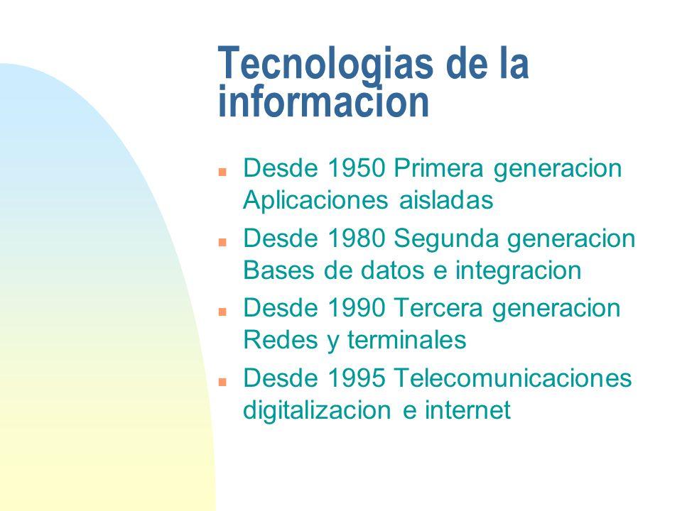 Tecnologias de la informacion n Desde 1950 Primera generacion Aplicaciones aisladas n Desde 1980 Segunda generacion Bases de datos e integracion n Des