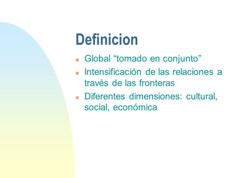 Definicion n Global tomado en conjunto n Intensificación de las relaciones a través de las fronteras n Diferentes dimensiones: cultural, social, econó