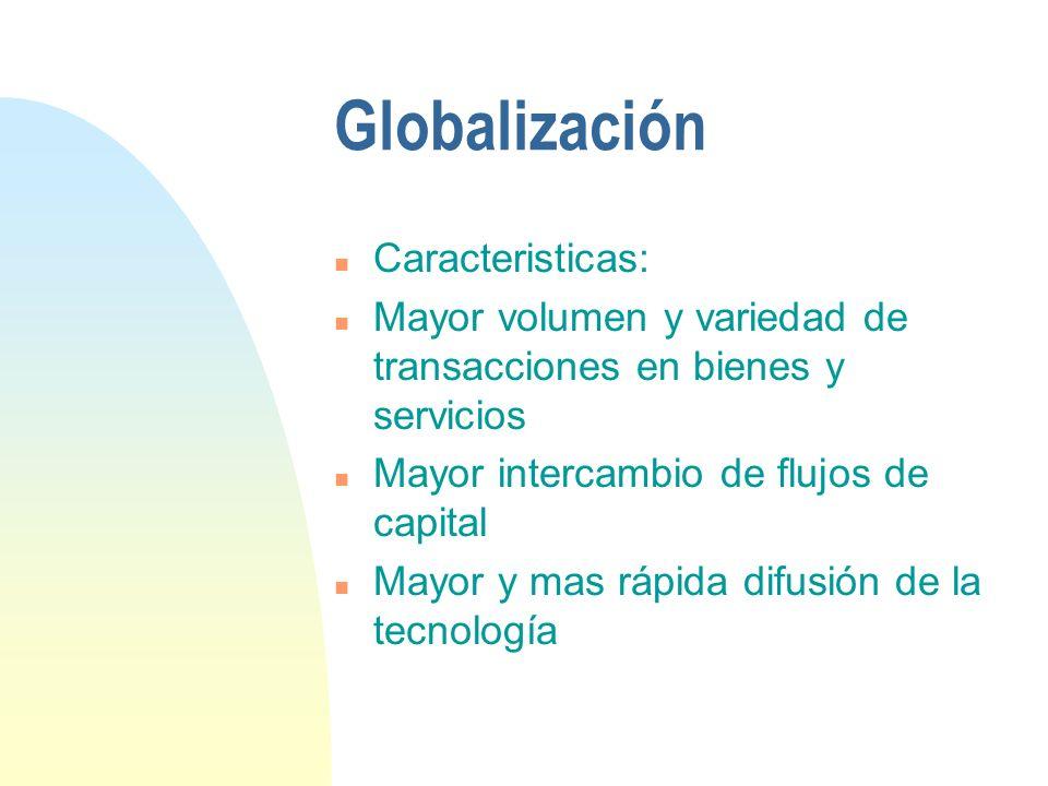 Globalización n Caracteristicas: n Mayor volumen y variedad de transacciones en bienes y servicios n Mayor intercambio de flujos de capital n Mayor y