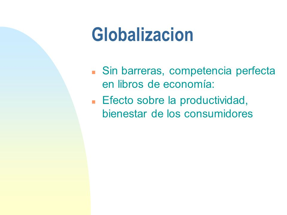 Globalizacion n Sin barreras, competencia perfecta en libros de economía: n Efecto sobre la productividad, bienestar de los consumidores