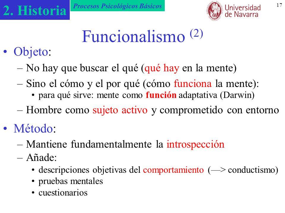 2. Historia Procesos Psicológicos Básicos 17 Funcionalismo (2) Objeto: –No hay que buscar el qué (qué hay en la mente) –Sino el cómo y el por qué (cóm