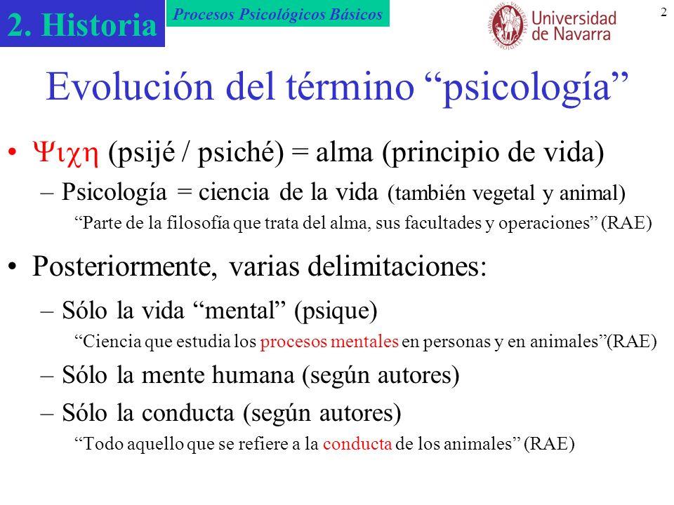 2. Historia Procesos Psicológicos Básicos 2 Evolución del término psicología (psijé / psiché) = alma (principio de vida) –Psicología = ciencia de la v