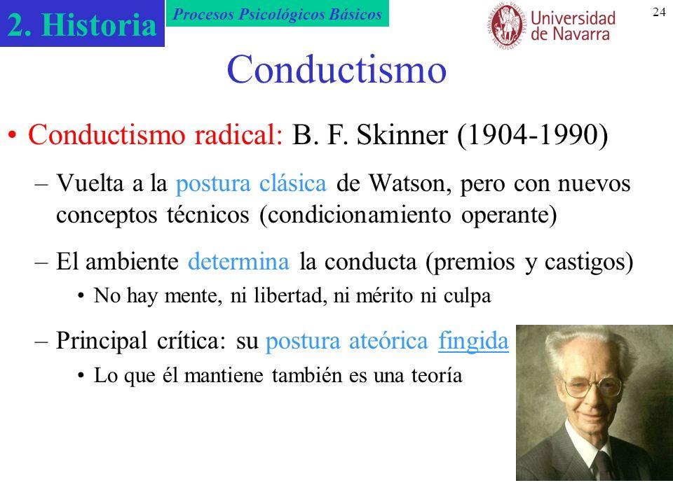 2. Historia Procesos Psicológicos Básicos 24 Conductismo –Vuelta a la postura clásica de Watson, pero con nuevos conceptos técnicos (condicionamiento