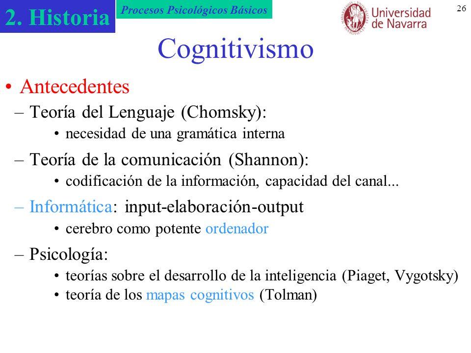 2. Historia Procesos Psicológicos Básicos 26 Cognitivismo –Teoría del Lenguaje (Chomsky): necesidad de una gramática interna –Teoría de la comunicació