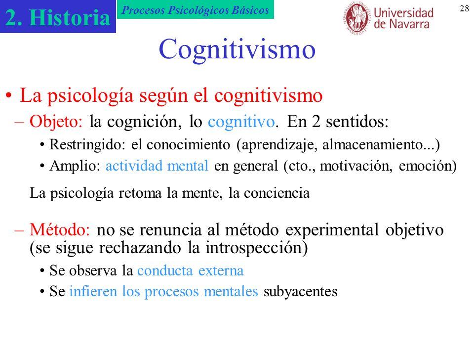 2. Historia Procesos Psicológicos Básicos 28 Cognitivismo –Objeto: la cognición, lo cognitivo. En 2 sentidos: Restringido: el conocimiento (aprendizaj