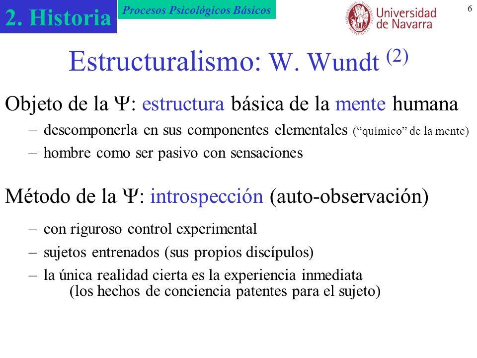 2. Historia Procesos Psicológicos Básicos 6 Estructuralismo: W. Wundt (2) Objeto de la : estructura básica de la mente humana –descomponerla en sus co