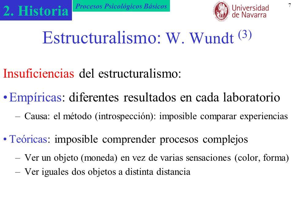2. Historia Procesos Psicológicos Básicos 7 Estructuralismo: W. Wundt (3) Insuficiencias del estructuralismo: Empíricas: diferentes resultados en cada
