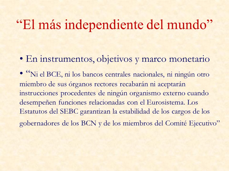 El más independiente del mundo En instrumentos, objetivos y marco monetario Ni el BCE, ni los bancos centrales nacionales, ni ningún otro miembro de sus órganos rectores recabarán ni aceptarán instrucciones procedentes de ningún organismo externo cuando desempeñen funciones relacionadas con el Eurosistema.