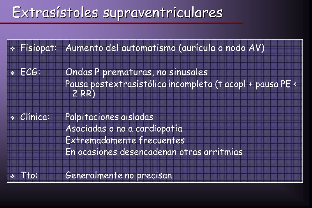 Extrasístoles supraventriculares Fisiopat:Aumento del automatismo (aurícula o nodo AV) ECG: Ondas P prematuras, no sinusales Pausa postextrasístólica