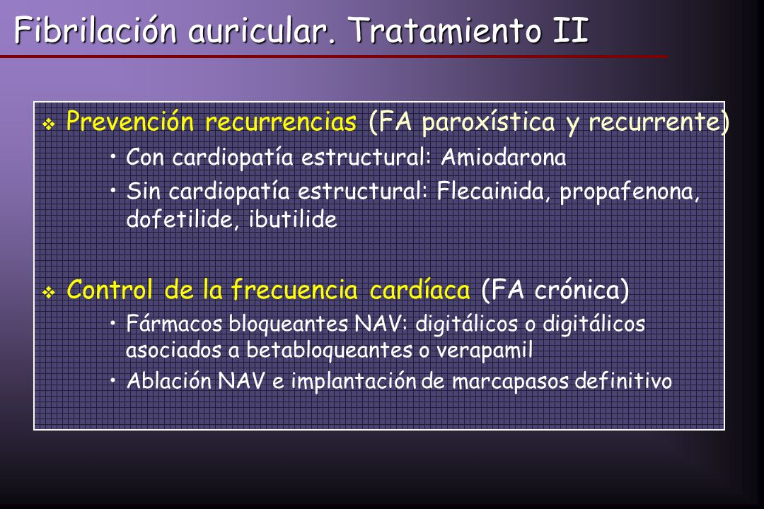 Fibrilación auricular. Tratamiento II Prevención recurrencias (FA paroxística y recurrente) Con cardiopatía estructural: Amiodarona Sin cardiopatía es