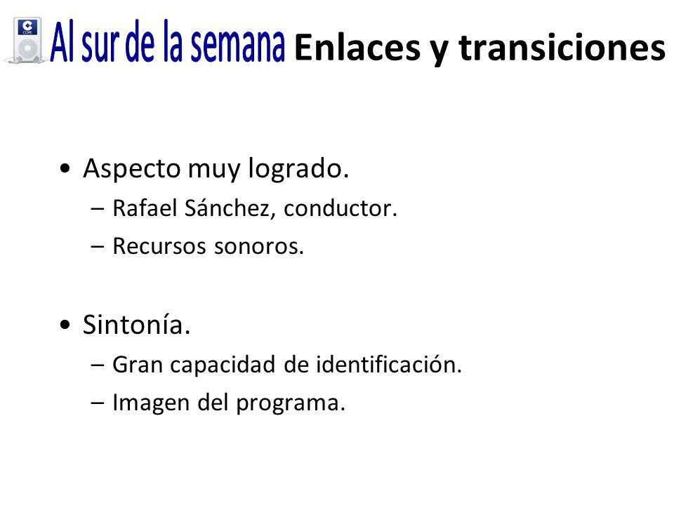 Enlaces y transiciones Aspecto muy logrado. –Rafael Sánchez, conductor. –Recursos sonoros. Sintonía. –Gran capacidad de identificación. –Imagen del pr