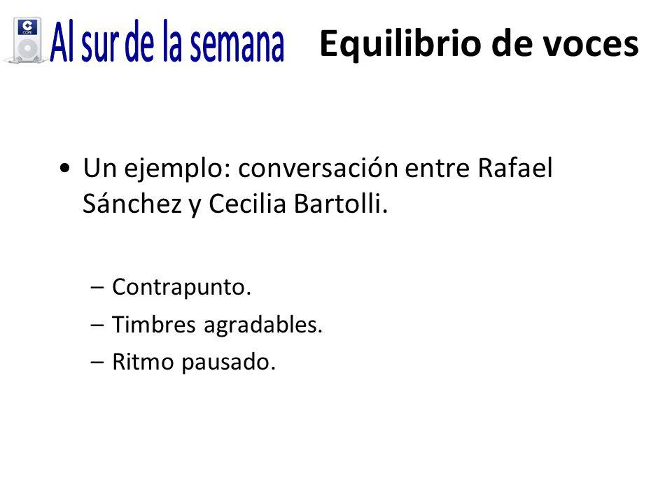 Equilibrio de voces Un ejemplo: conversación entre Rafael Sánchez y Cecilia Bartolli. –Contrapunto. –Timbres agradables. –Ritmo pausado.