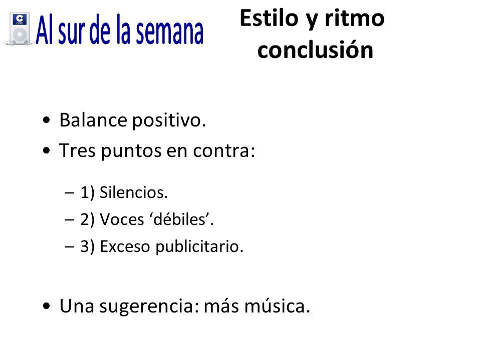 Estilo y ritmo conclusión Balance positivo. Tres puntos en contra: –1) Silencios. –2) Voces débiles. –3) Exceso publicitario. Una sugerencia: más músi
