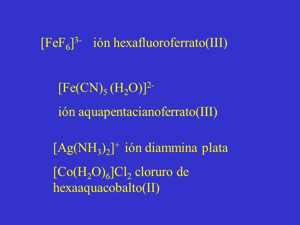 [FeF 6 ] 3- ión hexafluoroferrato(III) [Fe(CN) 5 (H 2 O)] 2- ión aquapentacianoferrato(III) [Ag(NH 3 ) 2 ] + ión diammina plata [Co(H 2 O) 6 ]Cl 2 cloruro de hexaaquacobalto(II)