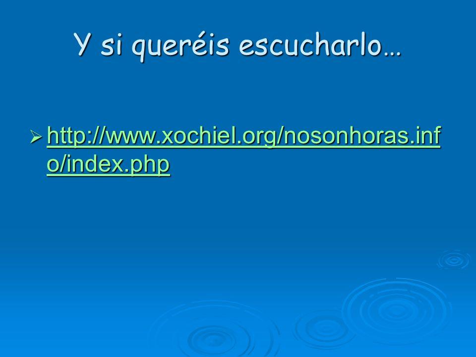 Y si queréis escucharlo… http://www.xochiel.org/nosonhoras.inf o/index.php http://www.xochiel.org/nosonhoras.inf o/index.php http://www.xochiel.org/no