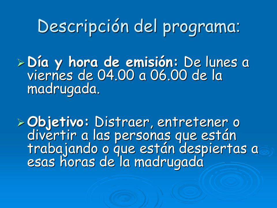 Descripción del programa : Día y hora de emisión: De lunes a viernes de 04.00 a 06.00 de la madrugada. Día y hora de emisión: De lunes a viernes de 04