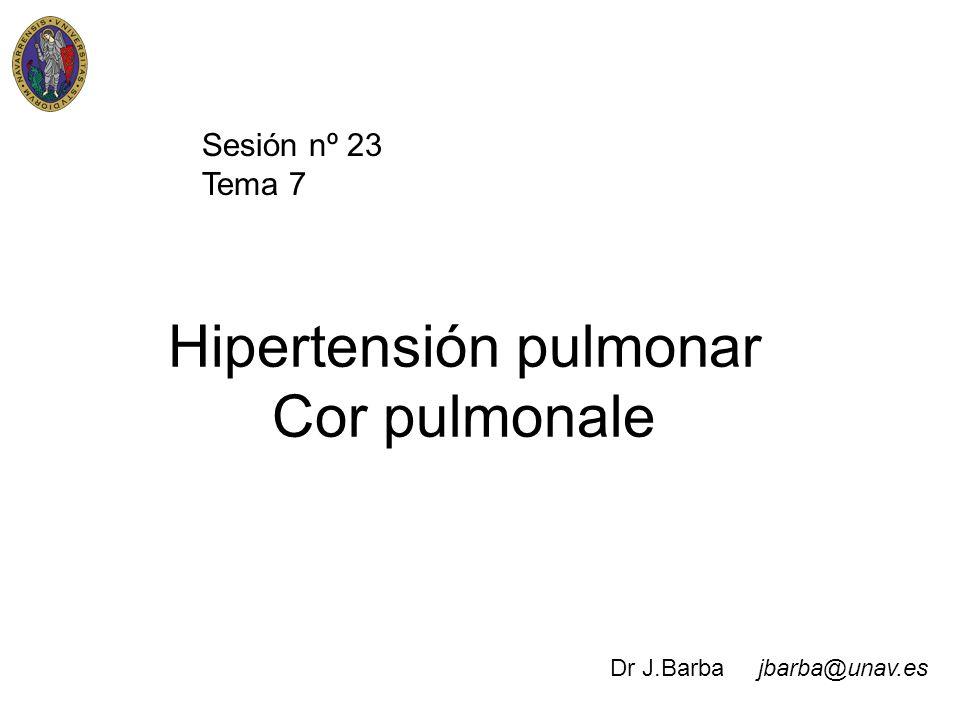 Hipertensión pulmonar Cor pulmonale Sesión nº 23 Tema 7 Dr J.Barba jbarba@unav.es