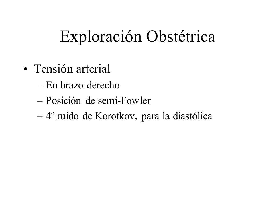 Exploración Obstétrica Tensión arterial –En brazo derecho –Posición de semi-Fowler –4º ruido de Korotkov, para la diastólica