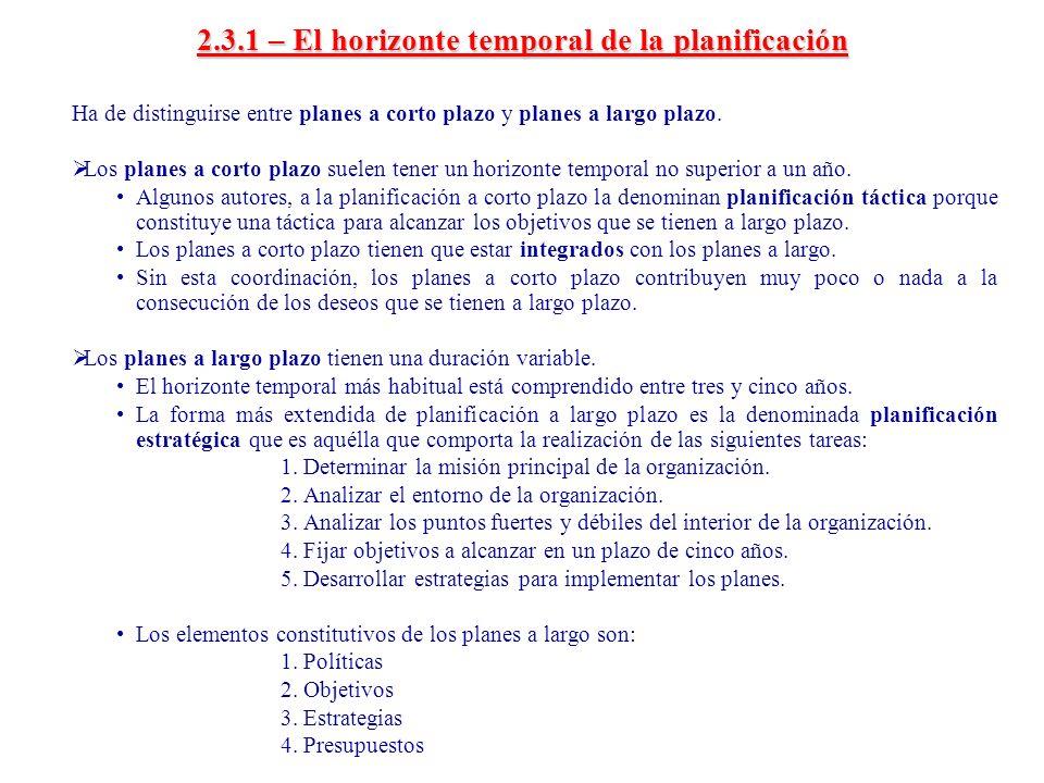 2.3.1 – El horizonte temporal de la planificación Ha de distinguirse entre planes a corto plazo y planes a largo plazo. Los planes a corto plazo suele