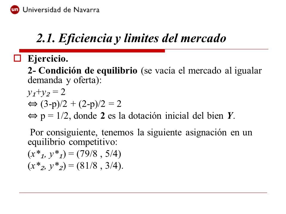 Ejercicio. 2- Condición de equilibrio (se vacía el mercado al igualar demanda y oferta): y +y = 2 (3-p)/2 + (2-p)/2 = 2 p = 1/2, donde 2 es la dotació