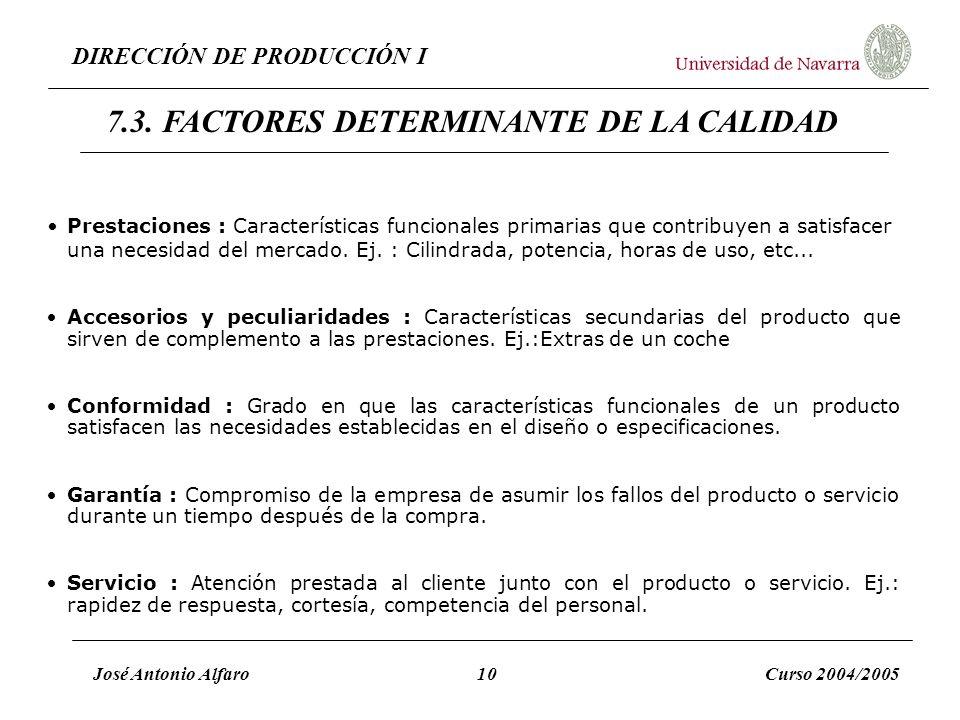 DIRECCIÓN DE PRODUCCIÓN I José Antonio Alfaro10Curso 2004/2005 7.3. FACTORES DETERMINANTE DE LA CALIDAD Prestaciones : Características funcionales pri