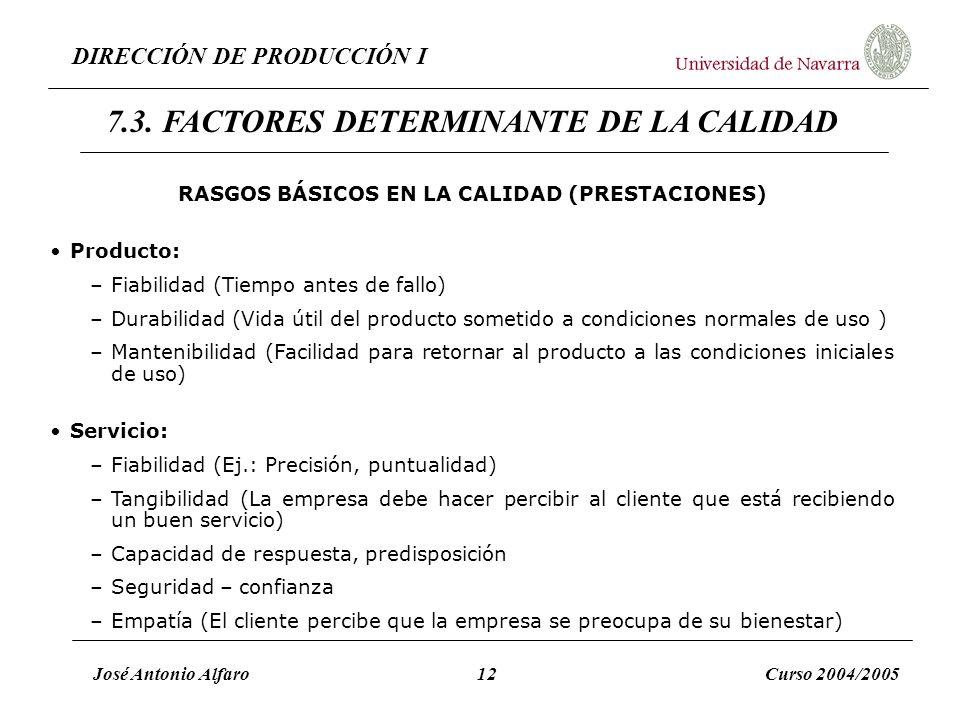 DIRECCIÓN DE PRODUCCIÓN I José Antonio Alfaro12Curso 2004/2005 RASGOS BÁSICOS EN LA CALIDAD (PRESTACIONES) Producto: –Fiabilidad (Tiempo antes de fall