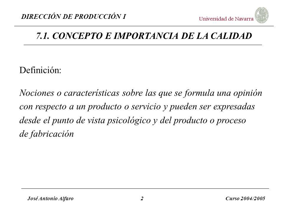 DIRECCIÓN DE PRODUCCIÓN I José Antonio Alfaro2Curso 2004/2005 7.1. CONCEPTO E IMPORTANCIA DE LA CALIDAD Definición: Nociones o características sobre l